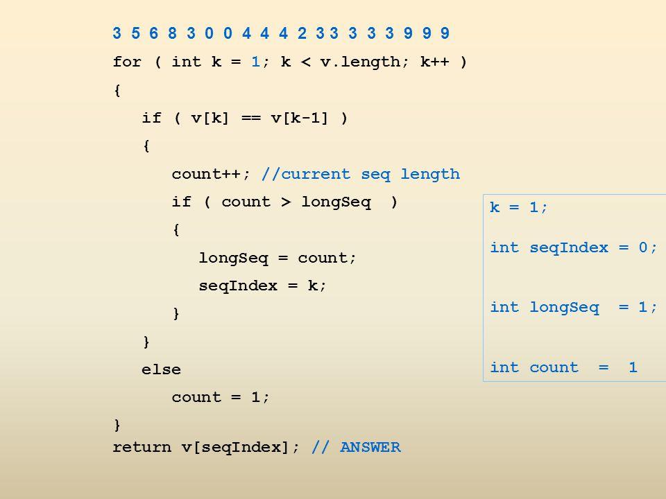 3 5 6 8 3 0 0 4 4 4 2 3 3 3 3 3 9 9 9 for ( int k = 1; k < v.length; k++ ) { if ( v[k] == v[k-1] )